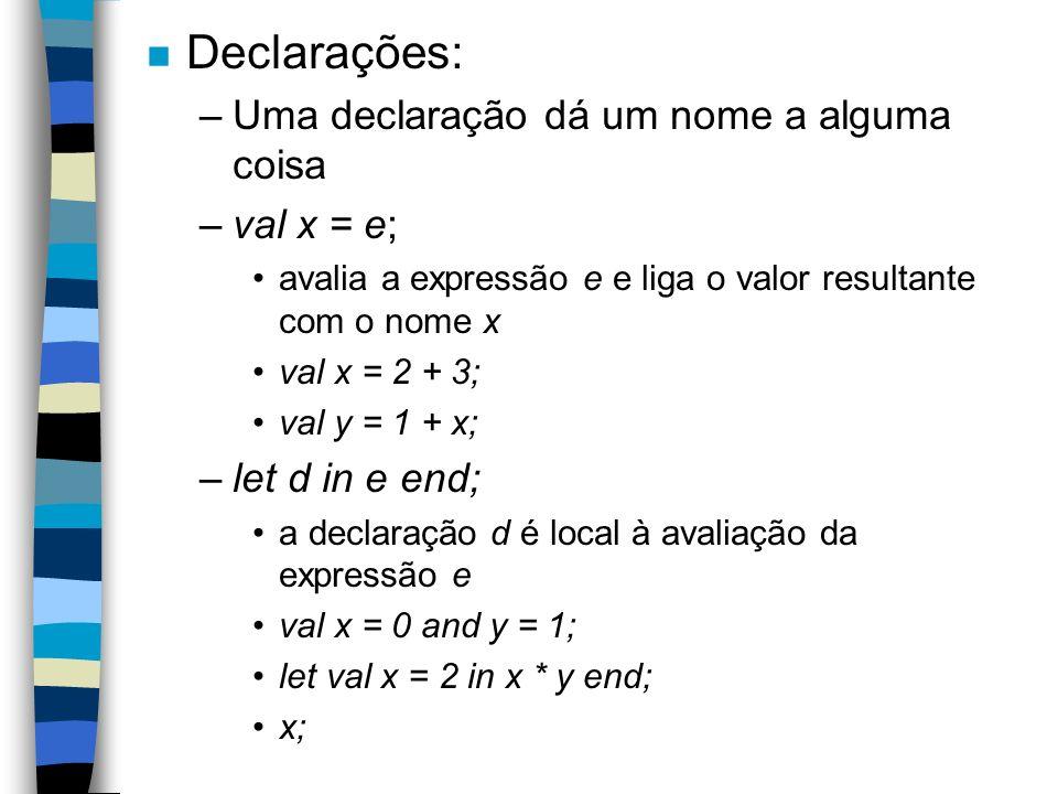 n Declarações: –Uma declaração dá um nome a alguma coisa –val x = e; avalia a expressão e e liga o valor resultante com o nome x val x = 2 + 3; val y = 1 + x; –let d in e end; a declaração d é local à avaliação da expressão e val x = 0 and y = 1; let val x = 2 in x * y end; x;
