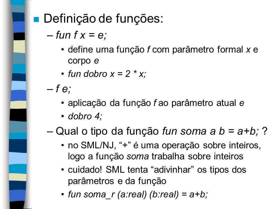 n Definição de funções: –fun f x = e; define uma função f com parâmetro formal x e corpo e fun dobro x = 2 * x; –f e; aplicação da função f ao parâmetro atual e dobro 4; –Qual o tipo da função fun soma a b = a+b; .