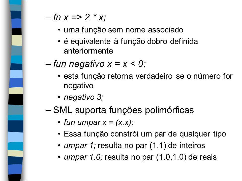 –fn x => 2 * x; uma função sem nome associado é equivalente à função dobro definida anteriormente –fun negativo x = x < 0; esta função retorna verdadeiro se o número for negativo negativo 3; –SML suporta funções polimórficas fun umpar x = (x,x); Essa função constrói um par de qualquer tipo umpar 1; resulta no par (1,1) de inteiros umpar 1.0; resulta no par (1.0,1.0) de reais