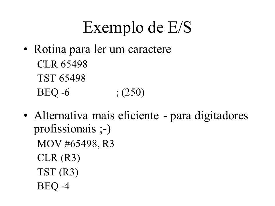 Exemplo de E/S Rotina para ler um caractere CLR 65498 TST 65498 BEQ -6 ; (250) Alternativa mais eficiente - para digitadores profissionais ;-) MOV #65