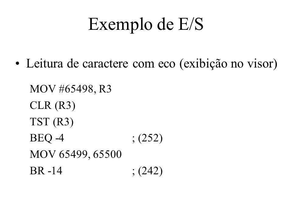 Exemplo de E/S Leitura de caractere com eco (exibição no visor) MOV #65498, R3 CLR (R3) TST (R3) BEQ -4; (252) MOV 65499, 65500 BR -14; (242)