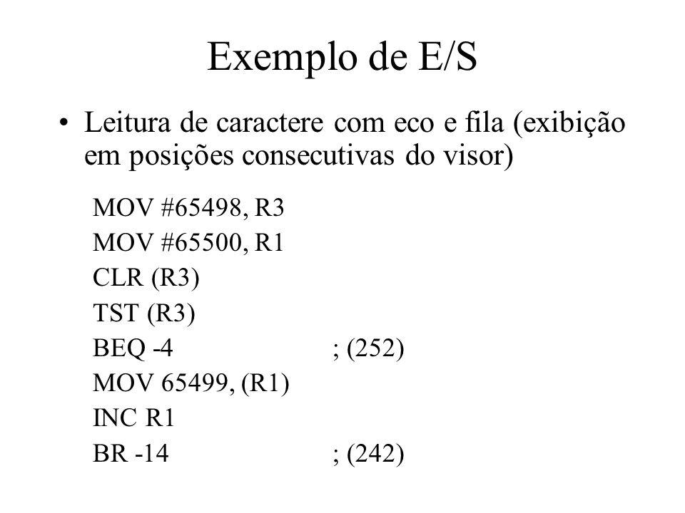 Exemplo de E/S Leitura de caractere com eco e fila (exibição em posições consecutivas do visor) MOV #65498, R3 MOV #65500, R1 CLR (R3) TST (R3) BEQ -4