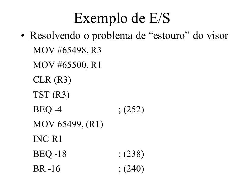 Exemplo de E/S Resolvendo o problema de estouro do visor MOV #65498, R3 MOV #65500, R1 CLR (R3) TST (R3) BEQ -4; (252) MOV 65499, (R1) INC R1 BEQ -18;