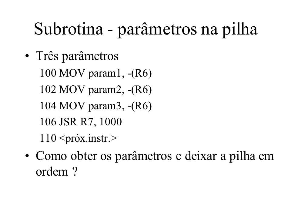 Subrotina - parâmetros na pilha Três parâmetros 100 MOV param1, -(R6) 102 MOV param2, -(R6) 104 MOV param3, -(R6) 106 JSR R7, 1000 110 Como obter os p