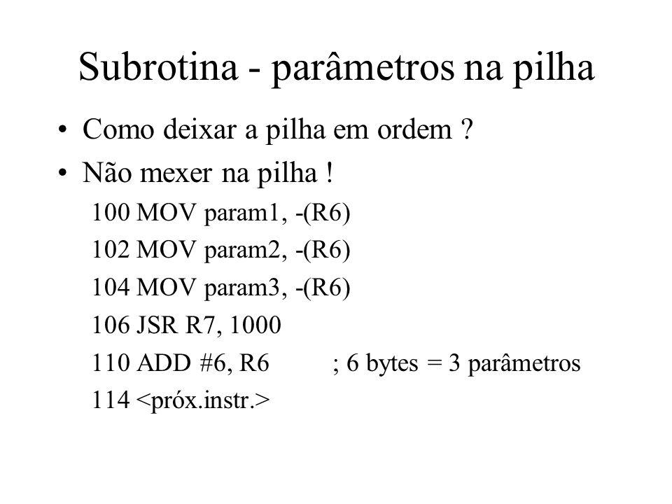 Subrotina - parâmetros na pilha Como deixar a pilha em ordem ? Não mexer na pilha ! 100 MOV param1, -(R6) 102 MOV param2, -(R6) 104 MOV param3, -(R6)