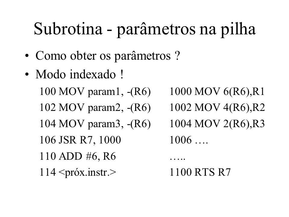 Subrotina - parâmetros na pilha Como obter os parâmetros ? Modo indexado ! 100 MOV param1, -(R6)1000 MOV 6(R6),R1 102 MOV param2, -(R6)1002 MOV 4(R6),