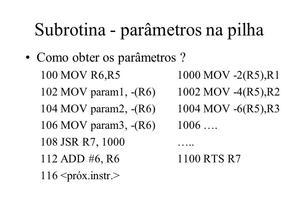 Subrotina - parâmetros na pilha Como obter os parâmetros ? 100 MOV R6,R5 1000 MOV -2(R5),R1 102 MOV param1, -(R6) 1002 MOV -4(R5),R2 104 MOV param2, -