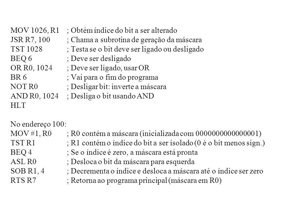 MOV 1026, R1; Obtém índice do bit a ser alterado JSR R7, 100; Chama a subrotina de geração da máscara TST 1028; Testa se o bit deve ser ligado ou desl