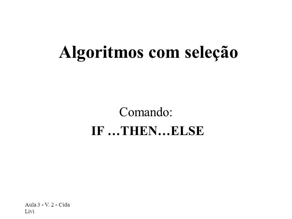 Aula 3 - V. 2 - Cida Livi Algoritmos com seleção Comando: IF …THEN…ELSE