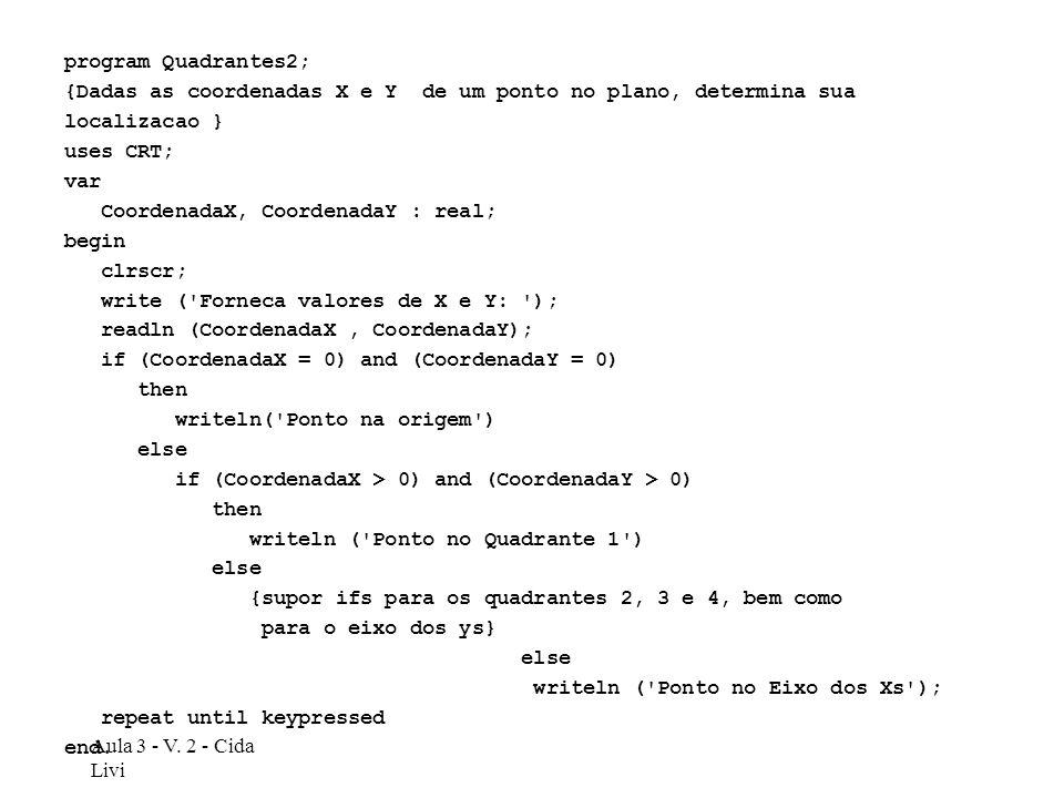 Aula 3 - V. 2 - Cida Livi program Quadrantes2; {Dadas as coordenadas X e Y de um ponto no plano, determina sua localizacao } uses CRT; var CoordenadaX