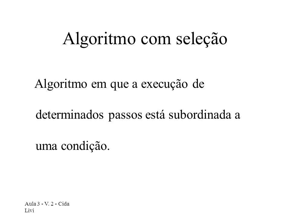 Aula 3 - V. 2 - Cida Livi Algoritmo com seleção Algoritmo em que a execução de determinados passos está subordinada a uma condição.