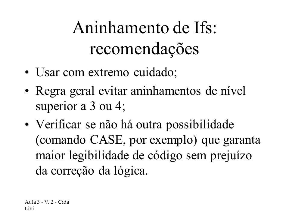 Aula 3 - V. 2 - Cida Livi Aninhamento de Ifs: recomendações Usar com extremo cuidado; Regra geral evitar aninhamentos de nível superior a 3 ou 4; Veri