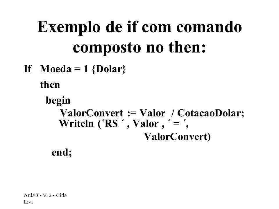 Aula 3 - V. 2 - Cida Livi Exemplo de if com comando composto no then: If Moeda = 1 {Dolar} then begin ValorConvert := Valor / CotacaoDolar; Writeln (´