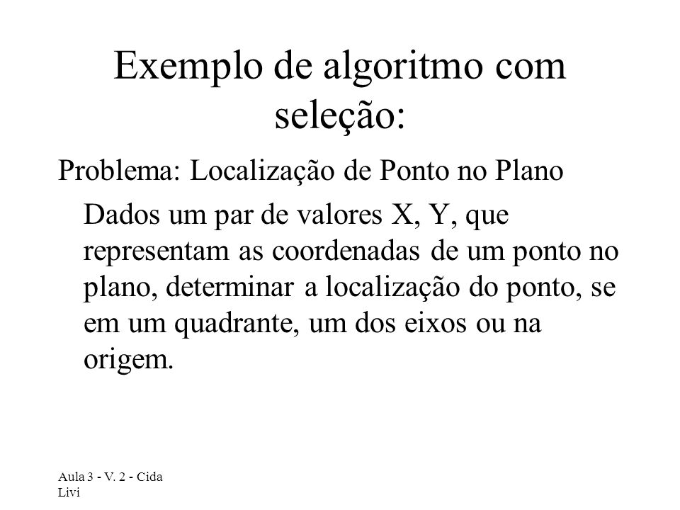 Aula 3 - V. 2 - Cida Livi Exemplo de algoritmo com seleção: Problema: Localização de Ponto no Plano Dados um par de valores X, Y, que representam as c