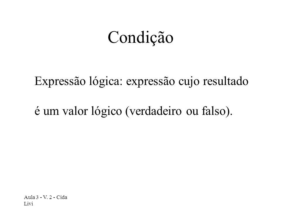 Aula 3 - V. 2 - Cida Livi Condição Expressão lógica: expressão cujo resultado é um valor lógico (verdadeiro ou falso).