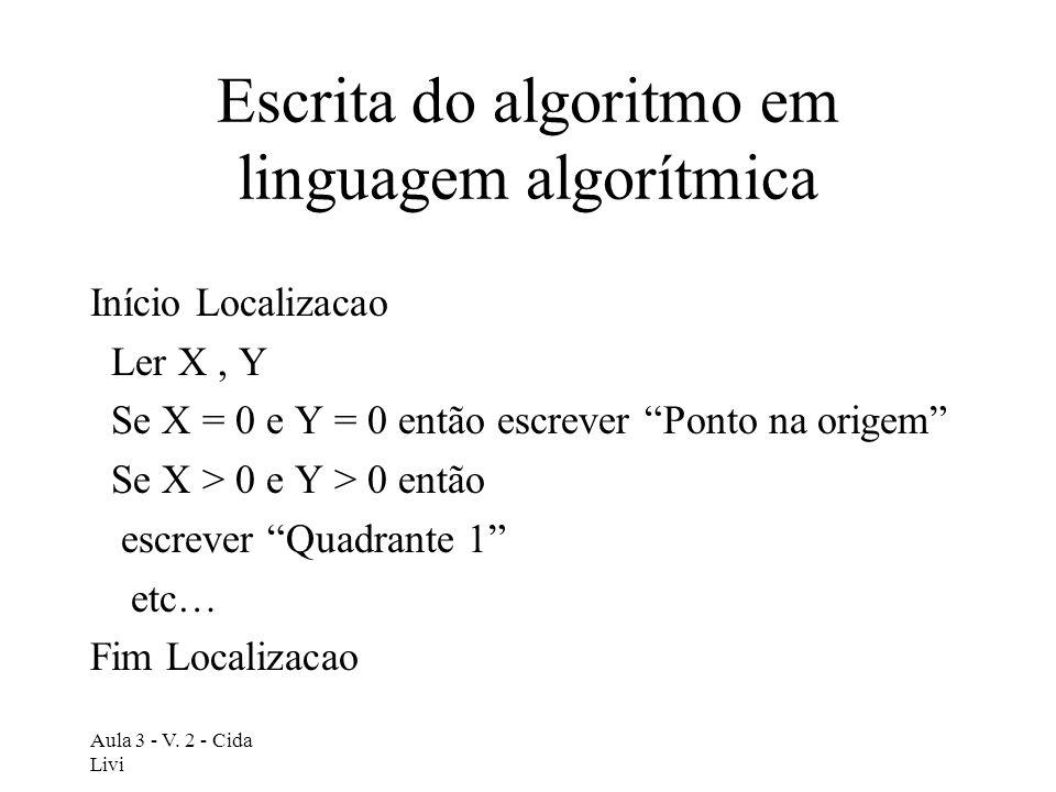 Aula 3 - V. 2 - Cida Livi Escrita do algoritmo em linguagem algorítmica Início Localizacao Ler X, Y Se X = 0 e Y = 0 então escrever Ponto na origem Se