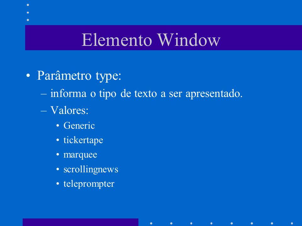 Elemento Window Parâmetro type: –informa o tipo de texto a ser apresentado. –Valores: Generic tickertape marquee scrollingnews teleprompter