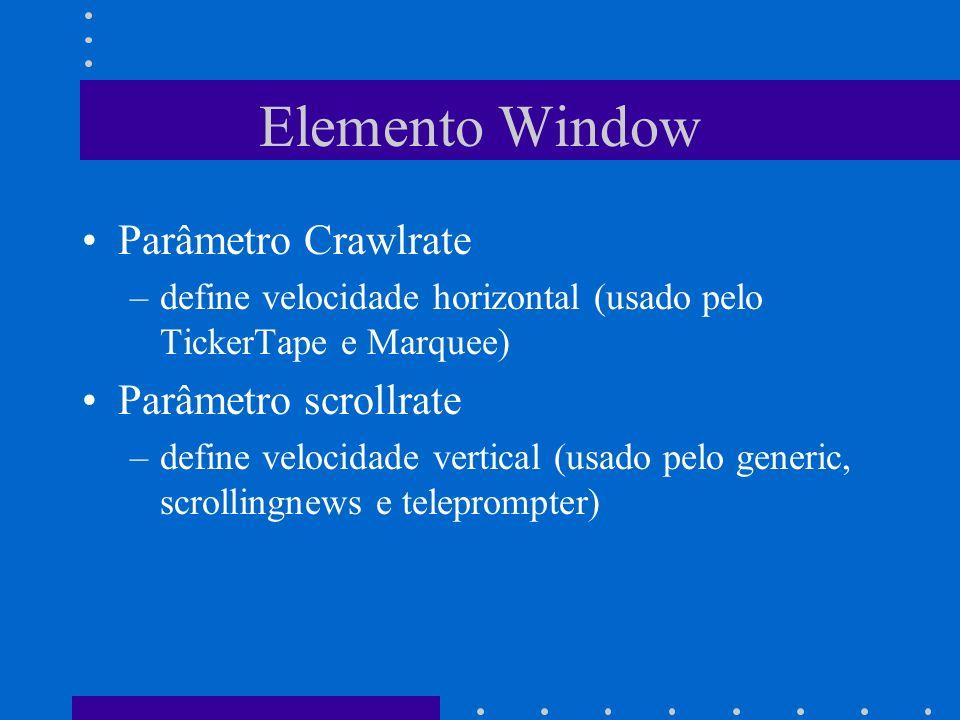 Elemento Window Parâmetro Crawlrate –define velocidade horizontal (usado pelo TickerTape e Marquee) Parâmetro scrollrate –define velocidade vertical (