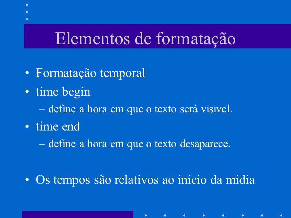 Elementos de formatação Formatação temporal time begin –define a hora em que o texto será visivel. time end –define a hora em que o texto desaparece.