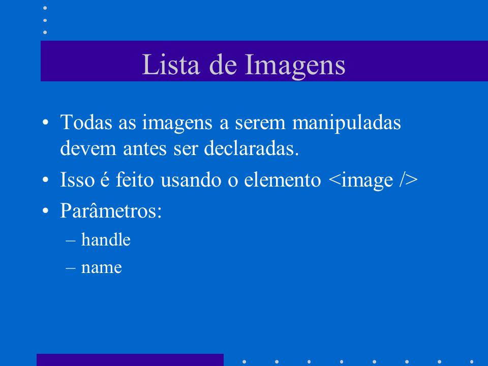 Lista de Imagens Todas as imagens a serem manipuladas devem antes ser declaradas. Isso é feito usando o elemento Parâmetros: –handle –name