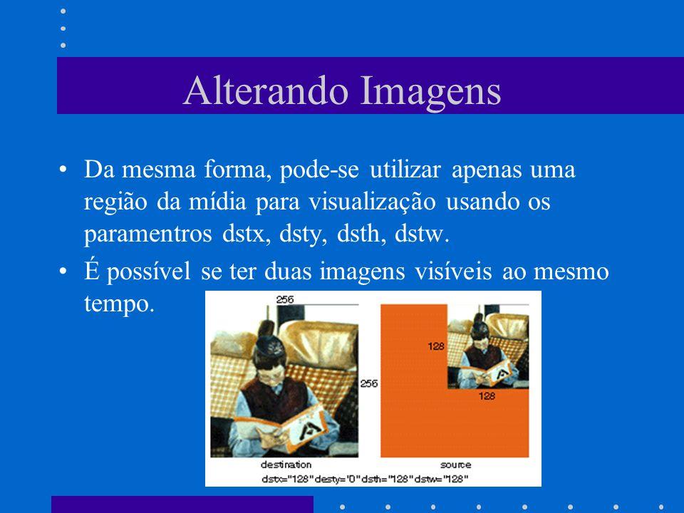 Alterando Imagens Da mesma forma, pode-se utilizar apenas uma região da mídia para visualização usando os paramentros dstx, dsty, dsth, dstw. É possív