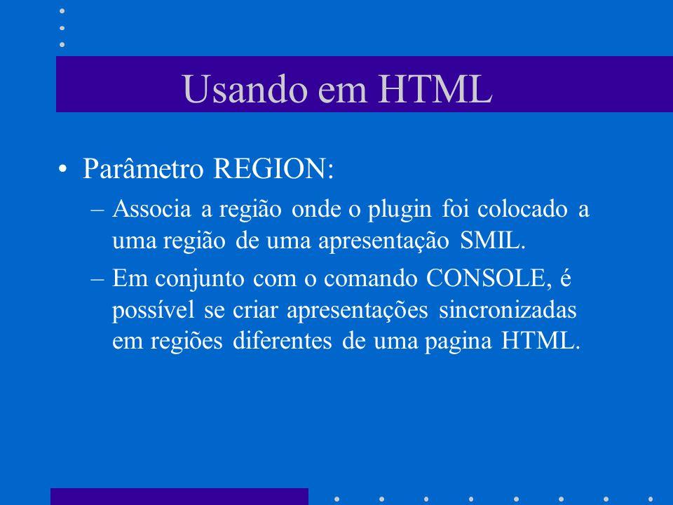 Usando em HTML Parâmetro REGION: –Associa a região onde o plugin foi colocado a uma região de uma apresentação SMIL. –Em conjunto com o comando CONSOL