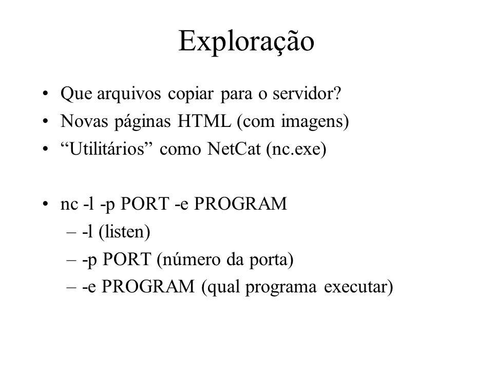 Exploração Que arquivos copiar para o servidor? Novas páginas HTML (com imagens) Utilitários como NetCat (nc.exe) nc -l -p PORT -e PROGRAM –-l (listen