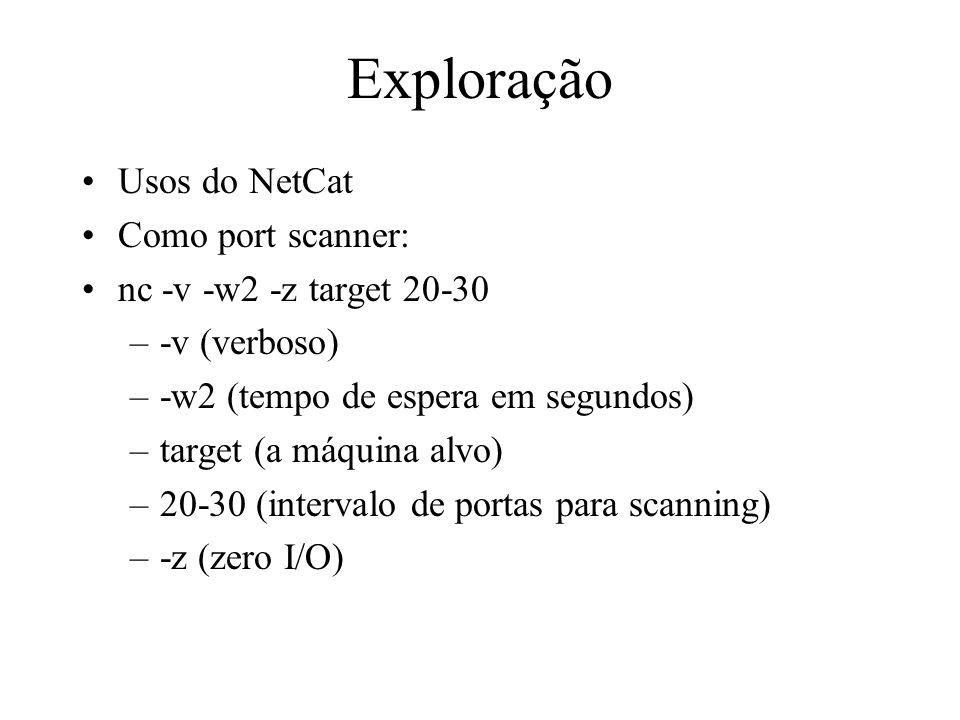 Exploração Usos do NetCat Como port scanner: nc -v -w2 -z target 20-30 –-v (verboso) –-w2 (tempo de espera em segundos) –target (a máquina alvo) –20-3