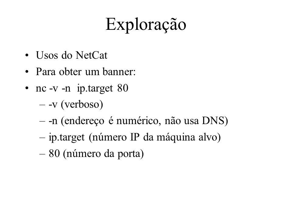Exploração Usos do NetCat Para obter um banner: nc -v -n ip.target 80 –-v (verboso) –-n (endereço é numérico, não usa DNS) –ip.target (número IP da má