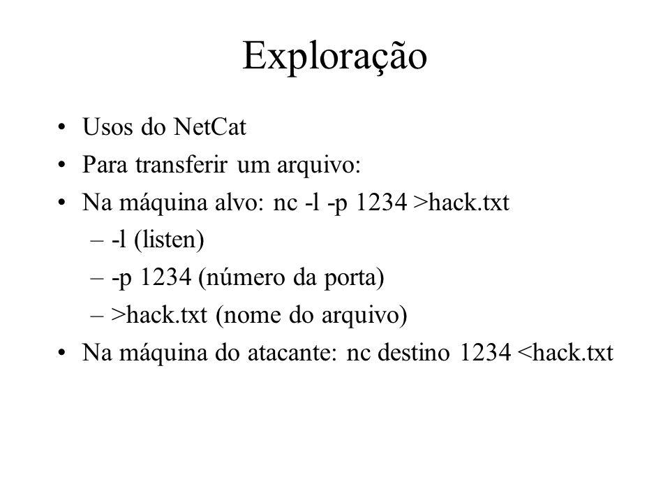 Exploração Usos do NetCat Para transferir um arquivo: Na máquina alvo: nc -l -p 1234 >hack.txt –-l (listen) –-p 1234 (número da porta) –>hack.txt (nom