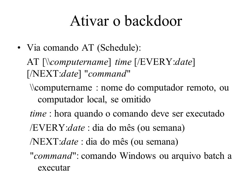 Ativar o backdoor Via comando AT (Schedule): AT [\\computername] time [/EVERY:date] [/NEXT:date]