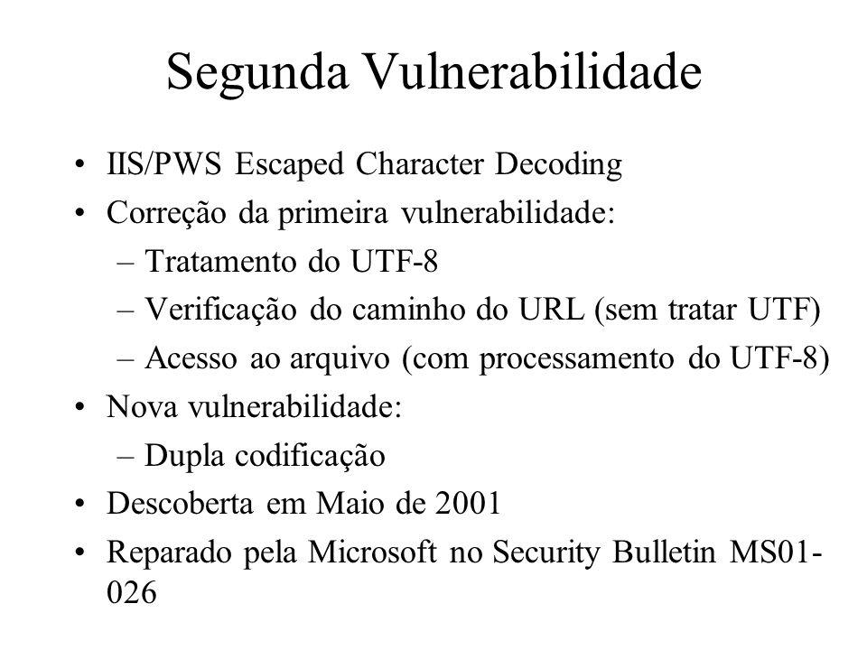 Segunda Vulnerabilidade Dupla codificação Exemplo: caracter \ –Representação válida: %5c –Mas % = %25, 5 = %35, c = %63 –Então tem-se: –%255c (%25 5c = % 5c) –%35%63 (% 5 c) –%25%35%63 (% 5 c) Verificação do caminho realizava uma decodificação Acesso ao arquivo realizava outra decodificação!