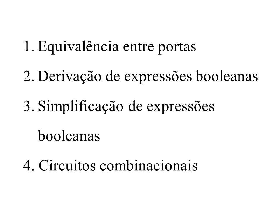 1.Equivalência entre portas 2.Derivação de expressões booleanas 3.Simplificação de expressões booleanas 4. Circuitos combinacionais