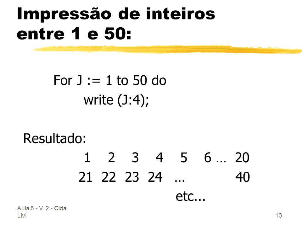 Aula 5 - V. 2 - Cida Livi13 Impressão de inteiros entre 1 e 50: For J := 1 to 50 do write (J:4); Resultado: 1 2 3 4 5 6 … 20 21 22 23 24… 40 etc...