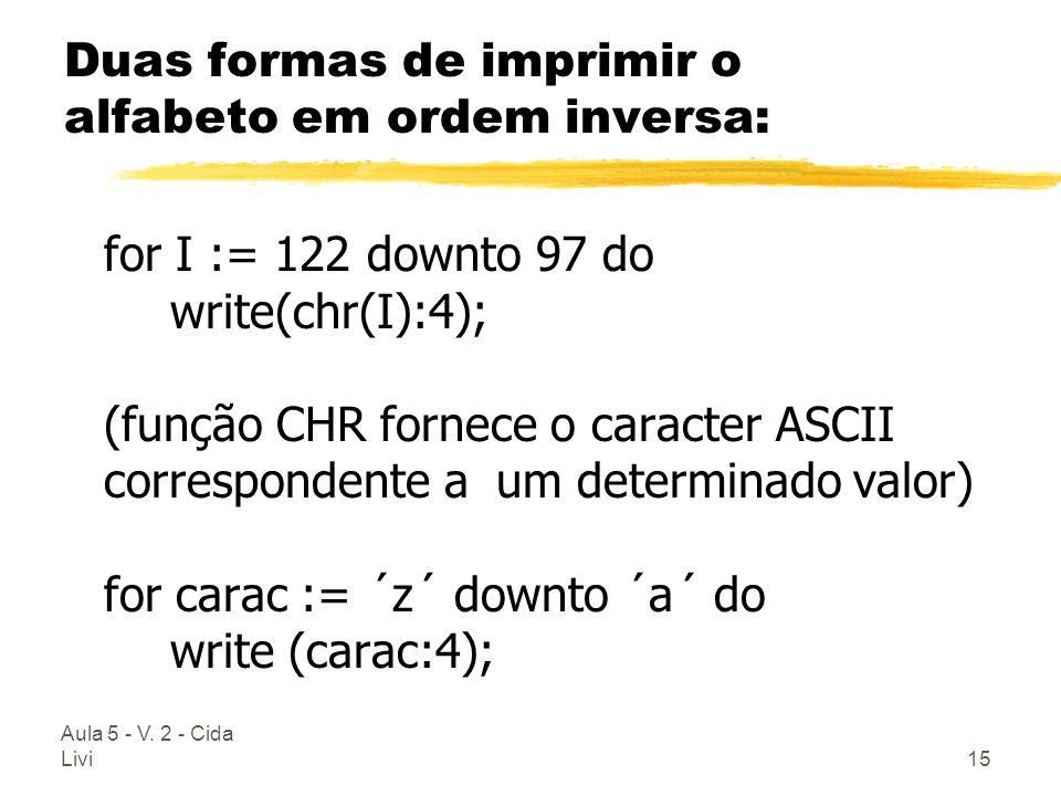 Aula 5 - V. 2 - Cida Livi15 Duas formas de imprimir o alfabeto em ordem inversa: for I := 122 downto 97 do write(chr(I):4); (função CHR fornece o cara