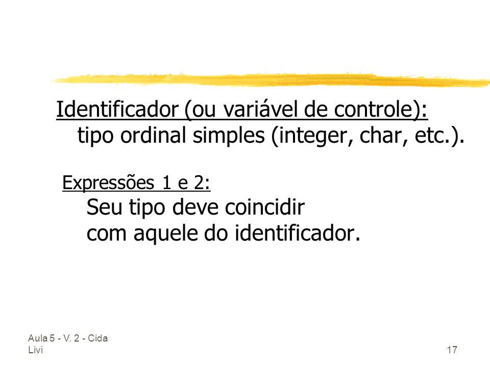 Aula 5 - V. 2 - Cida Livi17 Identificador (ou variável de controle): tipo ordinal simples (integer, char, etc.). Expressões 1 e 2: Seu tipo deve coinc
