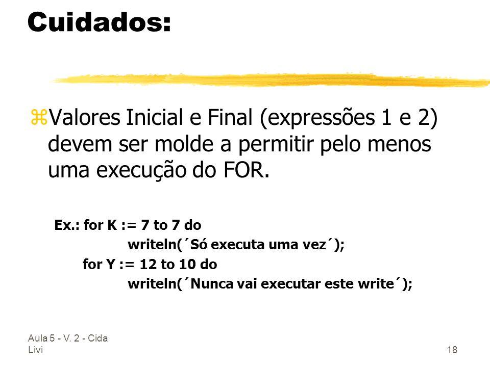 Aula 5 - V. 2 - Cida Livi18 Cuidados: zValores Inicial e Final (expressões 1 e 2) devem ser molde a permitir pelo menos uma execução do FOR. Ex.: for