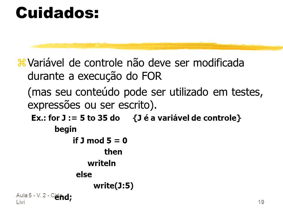 Aula 5 - V. 2 - Cida Livi19 Cuidados: zVariável de controle não deve ser modificada durante a execução do FOR (mas seu conteúdo pode ser utilizado em