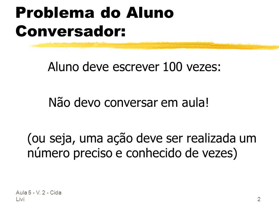 Aula 5 - V. 2 - Cida Livi2 Problema do Aluno Conversador: Aluno deve escrever 100 vezes: Não devo conversar em aula! (ou seja, uma ação deve ser reali