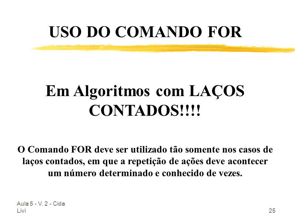 Aula 5 - V. 2 - Cida Livi25 USO DO COMANDO FOR Em Algoritmos com LAÇOS CONTADOS!!!! O Comando FOR deve ser utilizado tão somente nos casos de laços co