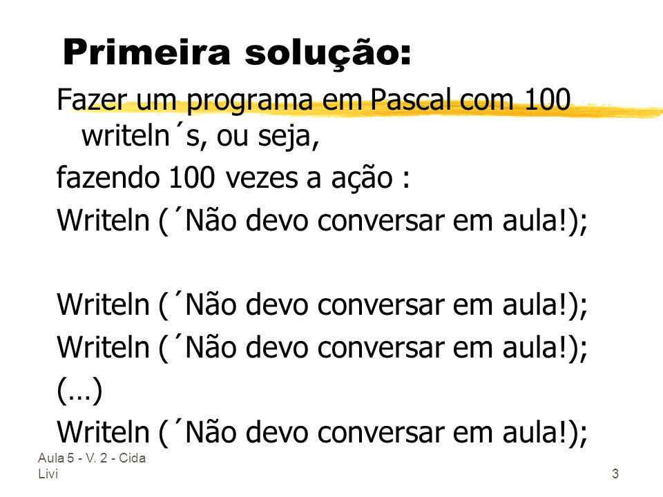 Aula 5 - V. 2 - Cida Livi3 Primeira solução: Fazer um programa em Pascal com 100 writeln´s, ou seja, fazendo 100 vezes a ação : Writeln (´Não devo con