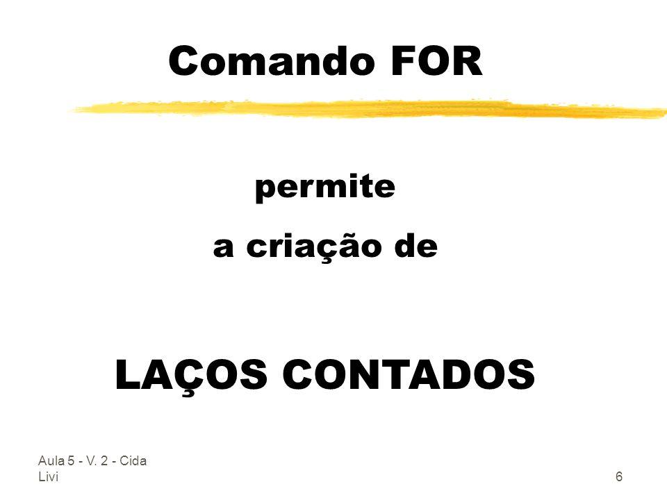 Aula 5 - V. 2 - Cida Livi6 Comando FOR permite a criação de LAÇOS CONTADOS