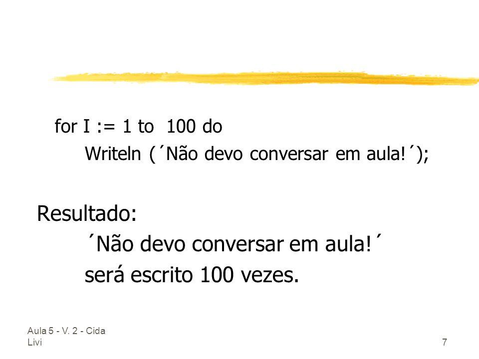 Aula 5 - V. 2 - Cida Livi7 for I := 1 to 100 do Writeln (´Não devo conversar em aula!´); Resultado: ´Não devo conversar em aula!´ será escrito 100 vez