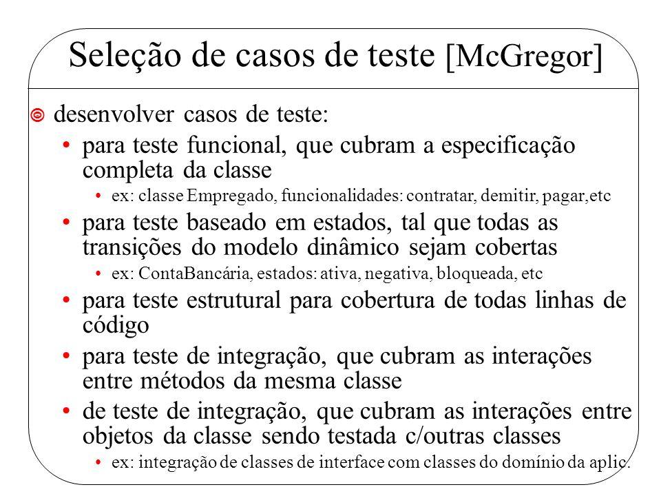 Seleção de casos de teste [McGregor] ¥ desenvolver casos de teste: para teste funcional, que cubram a especificação completa da classe ex: classe Empregado, funcionalidades: contratar, demitir, pagar,etc para teste baseado em estados, tal que todas as transições do modelo dinâmico sejam cobertas ex: ContaBancária, estados: ativa, negativa, bloqueada, etc para teste estrutural para cobertura de todas linhas de código para teste de integração, que cubram as interações entre métodos da mesma classe de teste de integração, que cubram as interações entre objetos da classe sendo testada c/outras classes ex: integração de classes de interface com classes do domínio da aplic.