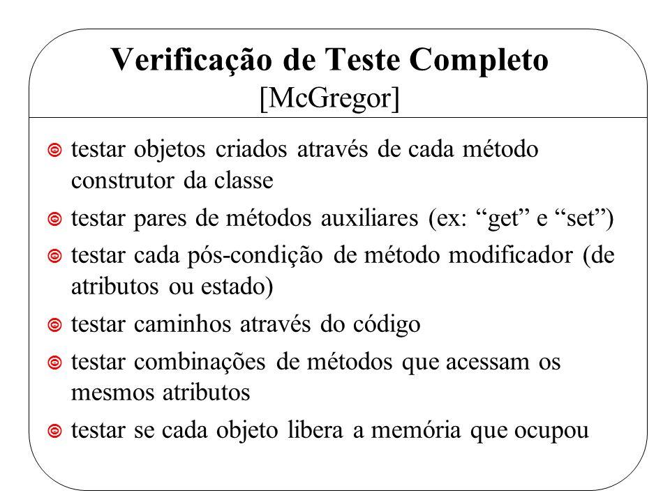 Verificação de Teste Completo [McGregor] ¥ testar objetos criados através de cada método construtor da classe ¥ testar pares de métodos auxiliares (ex: get e set) ¥ testar cada pós-condição de método modificador (de atributos ou estado) ¥ testar caminhos através do código ¥ testar combinações de métodos que acessam os mesmos atributos ¥ testar se cada objeto libera a memória que ocupou