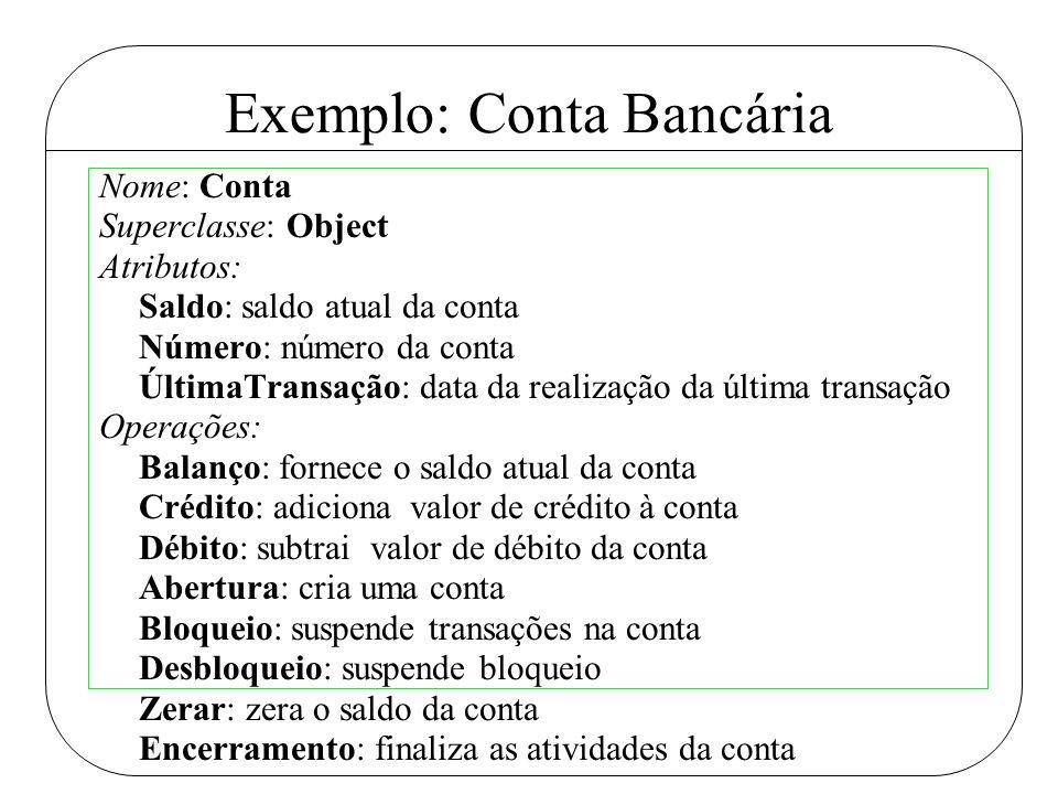 Exemplo: Conta Bancária Nome: Conta Superclasse: Object Atributos: Saldo: saldo atual da conta Número: número da conta ÚltimaTransação: data da realiz