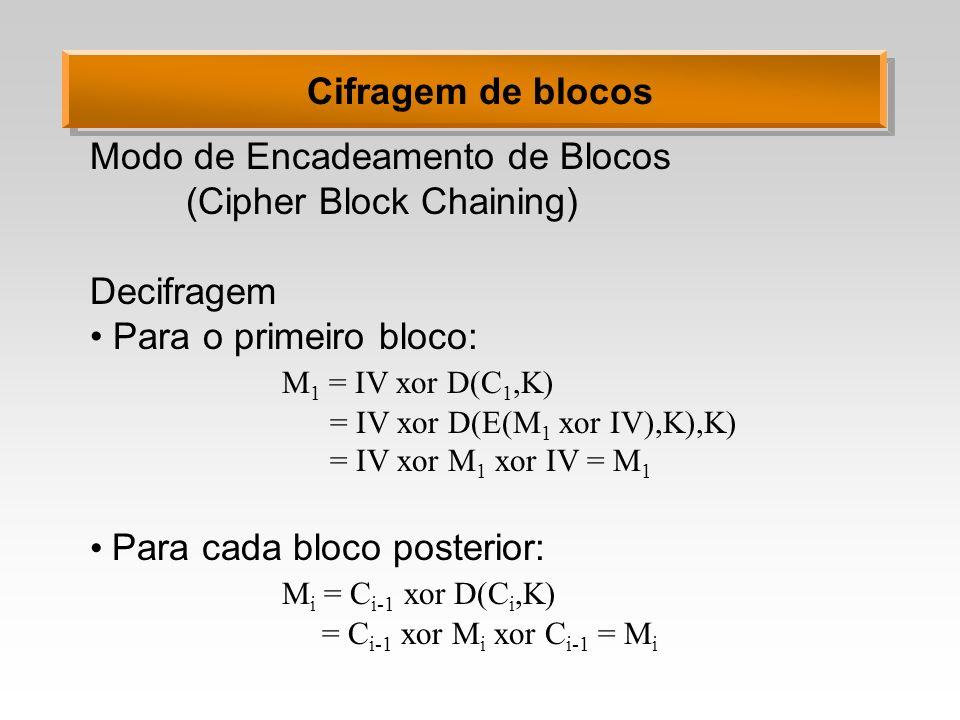 Cifragem de blocos Modo de Encadeamento de Blocos (Cipher Block Chaining) Decifragem Para o primeiro bloco: M 1 = IV xor D(C 1,K) = IV xor D(E(M 1 xor