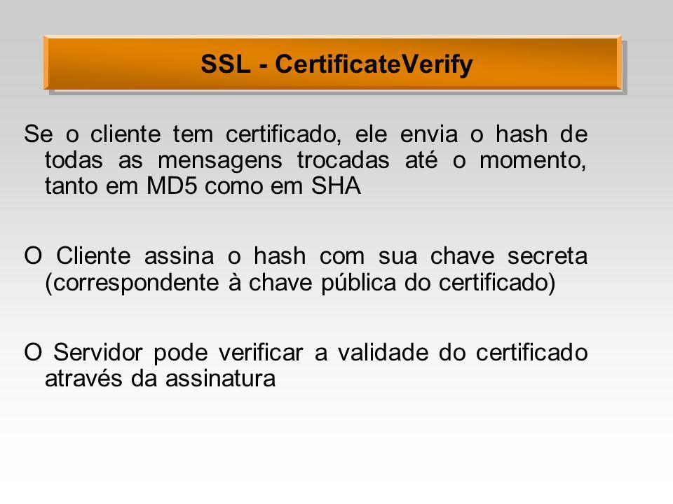 SSL - CertificateVerify Se o cliente tem certificado, ele envia o hash de todas as mensagens trocadas até o momento, tanto em MD5 como em SHA O Client