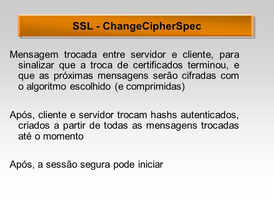SSL - ChangeCipherSpec Mensagem trocada entre servidor e cliente, para sinalizar que a troca de certificados terminou, e que as próximas mensagens ser